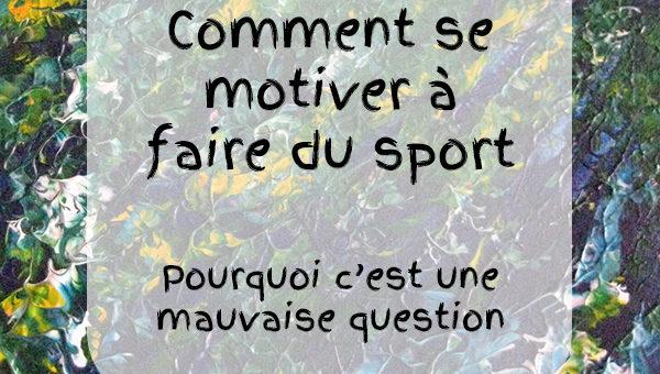 Comment se motiver pour faire du sport : pourquoi c'est une mauvaise question.